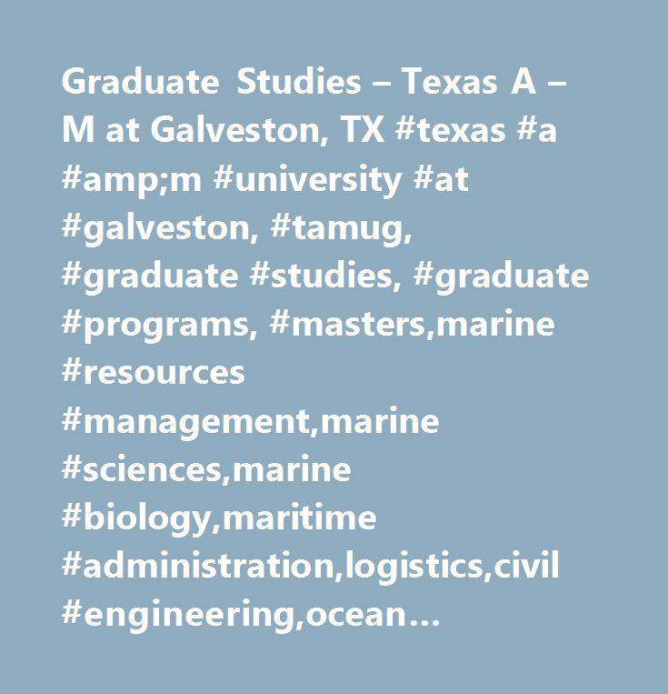 Graduate Studies – Texas A – M at Galveston, TX #texas #a #amp;m #university #at #galveston, #tamug, #graduate #studies, #graduate #programs, #masters,marine #resources #management,marine #sciences,marine #biology,maritime #administration,logistics,civil #engineering,ocean #engineering,biology,wildlife,fisheries #sciences, #oceanography, #ecosystem #science…