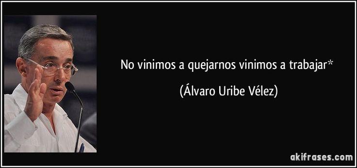 No vinimos a quejarnos vinimos a trabajar* (Álvaro Uribe Vélez)