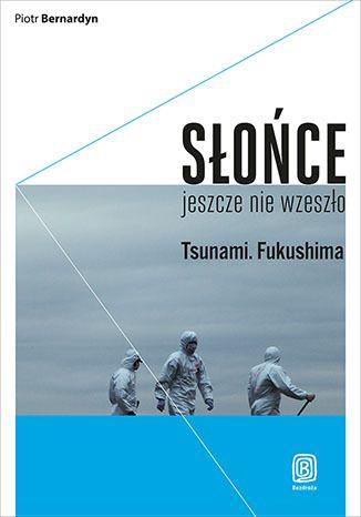 Słońce jeszcze nie wzeszło. Tsunami. Fukushima - Piotr Bernardyn  #japonia #bezdroza #japan #fukushima