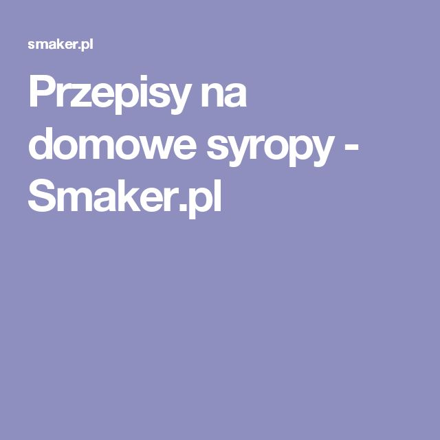 Przepisy na domowe syropy - Smaker.pl