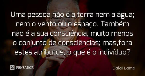 Uma pessoa não é a terra nem a água; nem o vento ou o espaço. Também não é a sua consciência, muito menos o conjunto de consciências; mas,fora estes atributos, ... Frase de Dalai Lama.