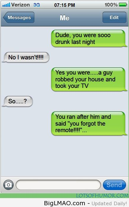 Dude you were sooo drunk last night