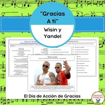 "These activities go along with the song ""Gracias a Ti"" by Wisin y Yandel which is readily available on YouTube and iTunes. In this activity, students listen to the song and complete the missing lyrics. Then, students will use their knowledge of basic Spanish vocabulary to match the Spanish lyrics with their English meanings. This will give them a good idea as to what the song is about (being thankful)."