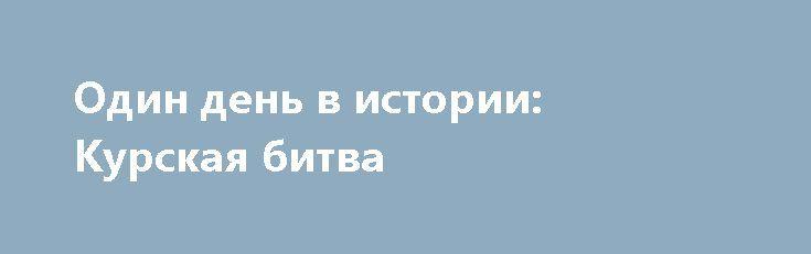 Один день в истории: Курская битва http://rusdozor.ru/2017/07/05/odin-den-v-istorii-kurskaya-bitva/  5 июля 1943 года начался оборонительный этап крупнейшего сражения Второй мировой войны — Курской битвы.