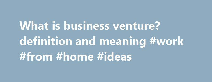 What is business venture? definition and meaning #work #from #home #ideas http://money.nef2.com/what-is-business-venture-definition-and-meaning-work-from-home-ideas/  #business venture ideas # business venture Start-up entity developed with the intent of profiting financially. A business venture may also be considered a small business. Many ventures will be invested in by one or more individuals or groups with the expectation of the business bringing in a financial gain for all backers. Most…