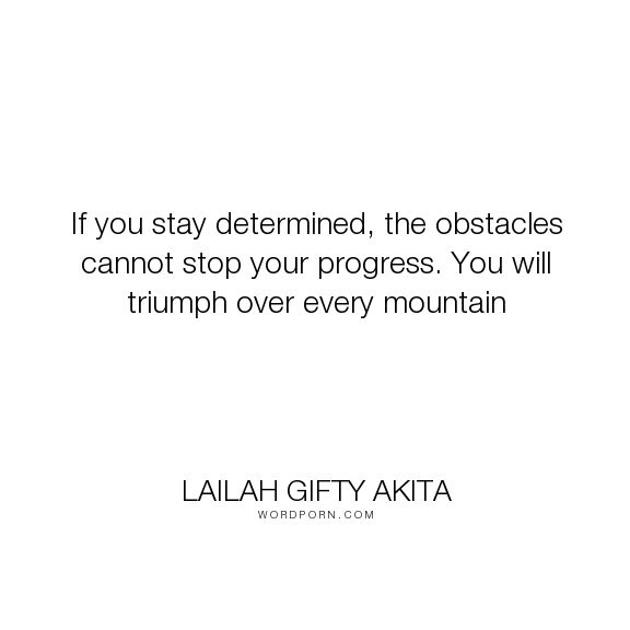 "Lailah Gifty Akita - ""If you stay determined, the obstacles cannot stop your progress. You will triumph..."". inspirational-quotes, self-awareness, motivational-quotes, wisdom-quotes, success-quotes, faith-quotes, purpose-driven-life, overcoming-adversity, determined-spirit, greatness-quotes, christian-quotes, overcomer-quotes, fighting-spirit, obstacles-quotes, strength-and-courage, challenges-quotes, inner-strength-quotes, determination-quotes, self-help-quotes, courage-quotes…"
