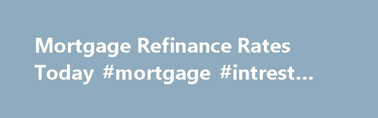 Mortgage Refinance Rates Today #mortgage #intrest #rates http://mortgage.remmont.com/mortgage-refinance-rates-today-mortgage-intrest-rates/  #mortgage refi # Get Smart About Mortgages With Our Learning Center Mortgage refinance rates are at some of the lowest levels ever seen. It s one of the greatest times in history to be a homeowner? Why? Refinance mortgage rates averaged around 8% as recently as the year 2000. Now, the costs of home ownership are significantly lower. To see how you you…