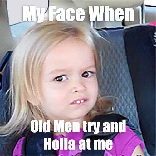 My Face when Old Men try and Holla at me