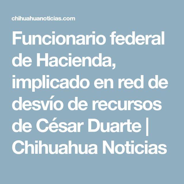 Funcionario federal de Hacienda, implicado en red de desvío de recursos de César Duarte | Chihuahua Noticias