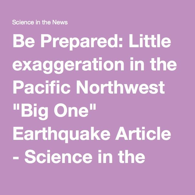 "Be Prepared: Little exaggeration in the Pacific Northwest ""Big One"" Earthquake Article - Science in the News"