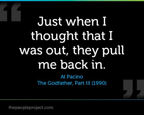 """""""Just when I thought that I was out, they pull me back in."""" - Michael Coreleone (Al Pacino) , The Godfather, Part III (1990)"""