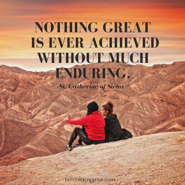 Nothing great is ever achieved without much enduring. -St. Catherine of Siena quote