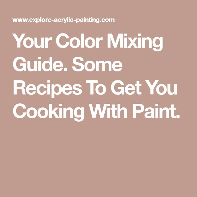Your Color Mixing Guide. Some Recipes To Get You Cooking With Paint.