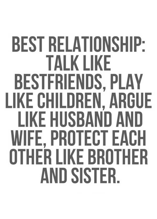 Best relationship:talk like best friends, play like children, argue like husband and wife, protect each other like brother and sister.
