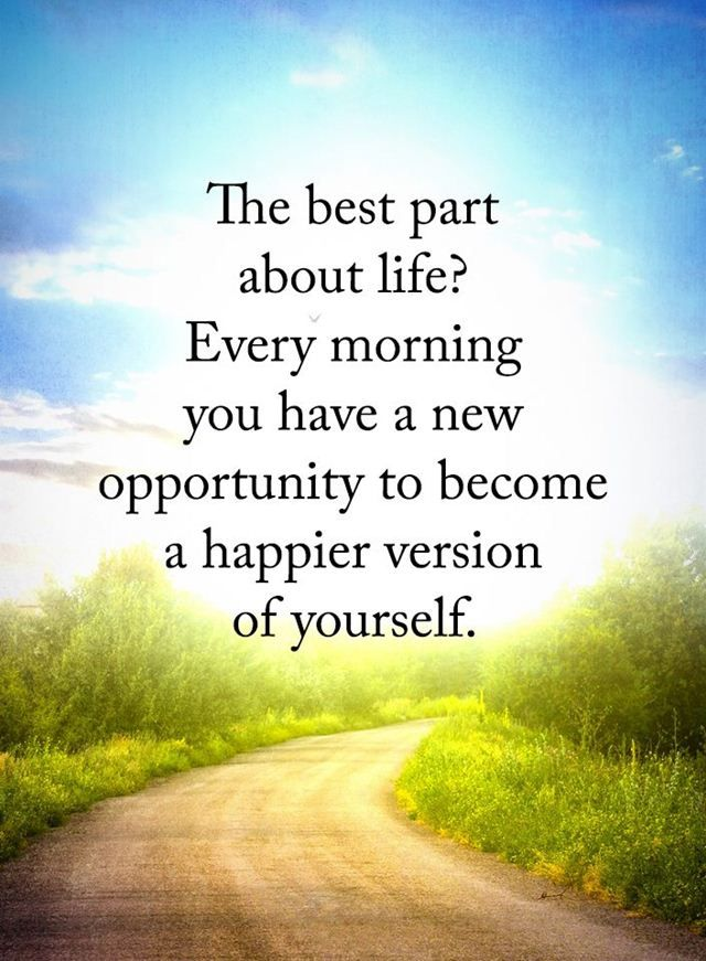 Best Life Quotes The Best Part About Life Good life quotes about life The best part about life? Every morning you have a new opportunity to become a happier