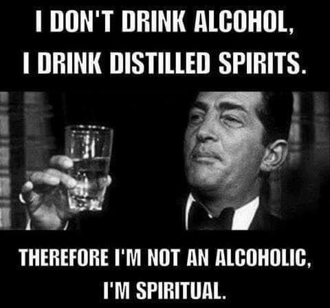 I don't drink alcohol. I drink distilled spirits. Therefore, I'm not an alcoholic; I'm spiritual