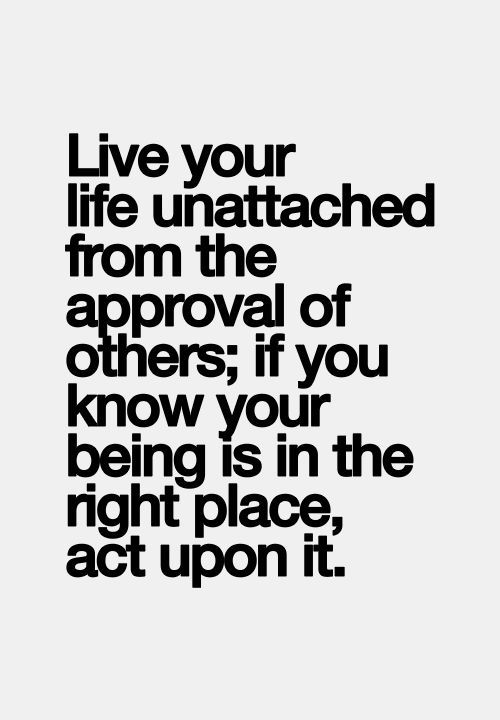 Life unattached to approval...