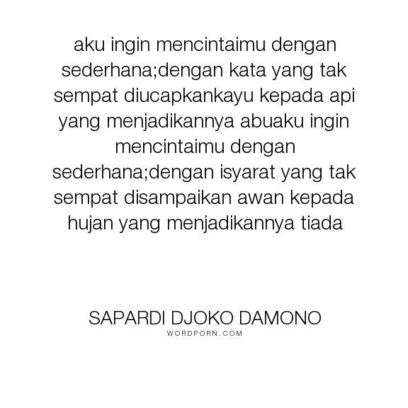 """Sapardi Djoko Damono - """"aku ingin mencintaimu dengan sederhana;dengan kata yang tak sempat diucapkankayu..."""". love"""