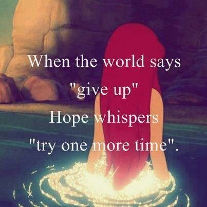 """Awesome Disney quote: When the world says """"give up"""", hope whispers """"try one more time"""". LIttle Mermaid #princess"""