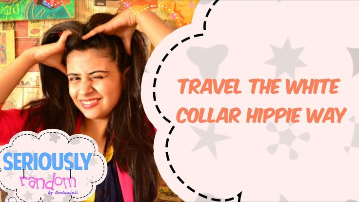 Travel The White Collar Hippie Way || Seriously Random With Geetanjali