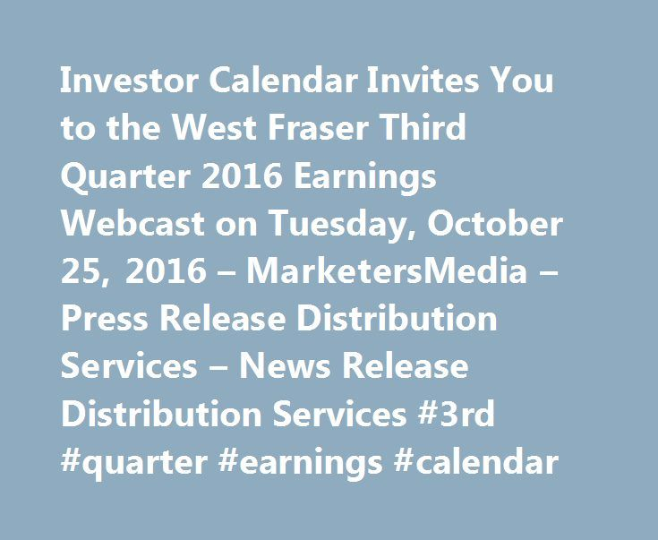 Investor Calendar Invites You to the West Fraser Third Quarter 2016 Earnings Webcast on Tuesday, October 25, 2016 – MarketersMedia – Press Release Distribution Services – News Release Distribution Services #3rd #quarter #earnings #calendar http://earnings.remmont.com/investor-calendar-invites-you-to-the-west-fraser-third-quarter-2016-earnings-webcast-on-tuesday-october-25-2016-marketersmedia-press-release-distribution-services-news-release-distribution-ser-3/  #3rd quarter earnings calendar…