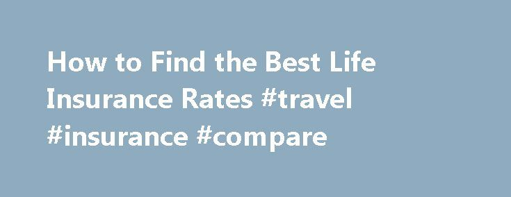 How to Find the Best Life Insurance Rates #travel #insurance #compare http://insurances.remmont.com/how-to-find-the-best-life-insurance-rates-travel-insurance-compare/  #best insurance rates # Things You'll Need Understand Term Life Insurance – Term Life insurance is the cheapest type of insurance available. This insurance covers you for a fixed amount of time and will pay out a one off lump sum if you die during the policy period. Typically you pay your premiums monthly duringRead MoreThe…