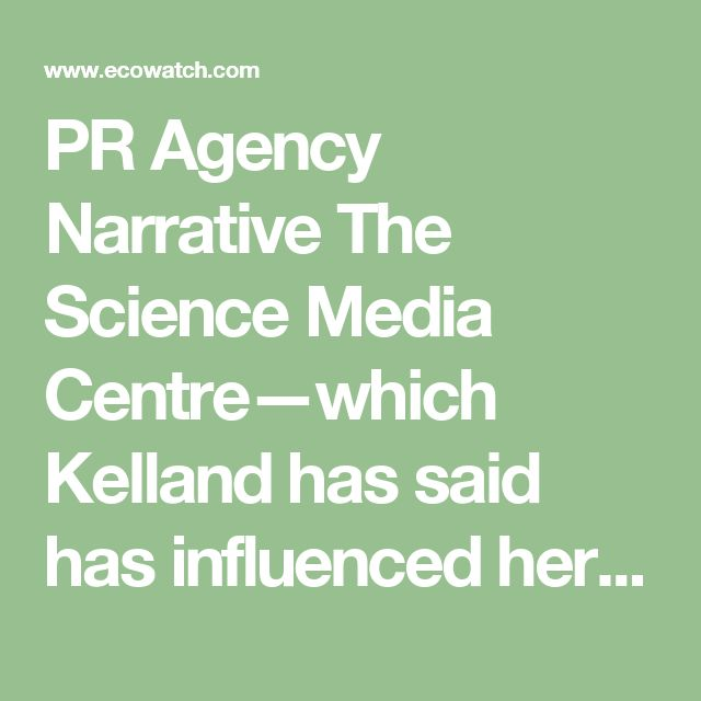 PR Agency Narrative  The Science Media Centre—which Kelland has said has influenced her reporting—does have vested interests, and has also been criticized for pushing pro-industry science views. Current and past funders include Monsanto, Bayer, DuPont, Coca-Cola and food and chemical industry trade groups, as well as government agencies, foundations and universities.  By all accounts, SMC is influential in shaping how the media cover certain science stories, often getting its expert reaction…