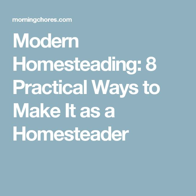 Modern Homesteading: 8 Practical Ways to Make It as a Homesteader