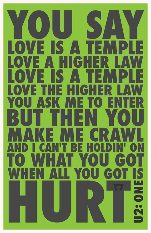 """""""You say Love is a temple Love a higher law Love is a temple Love the higher law You ask me to enter But then you make me crawl And I can't be holding on To what you got When all you got is hurt""""  —U2, One"""