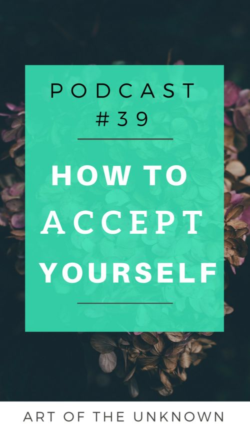 How to accept yourself: Podcast 39 by Art of the unknown. Acceptance is KEY on your journey of self-love and healing. Find out why in this podcast. Listen to the podcast all about spiritual growth, healing and self-love.