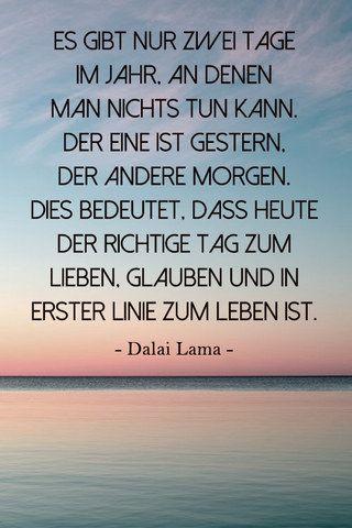 Inspirierendes Zitat vom Dalai Lama: Lebe Dein Leben heute. Gestern ist vorbei. Und morgen noch nicht da. #LifeistNOW - Es gibt nur 2 Tage im Jahr an denen man nichts tun kann. Der eine ist gestern. Der andere Morgen....