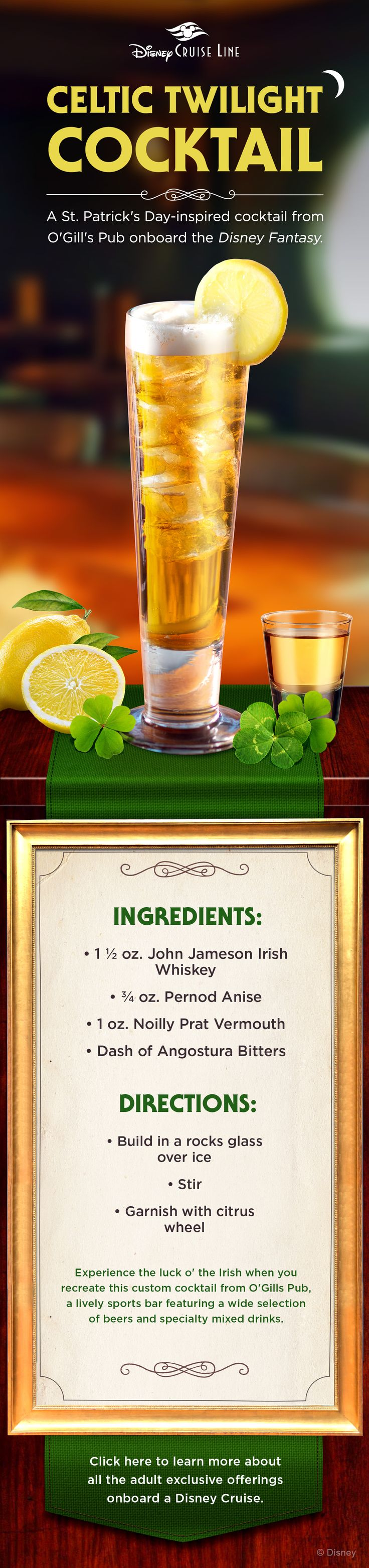 Experience the luck o' the Irish when you recreate this custom cocktail from O'Gills Pub, a lively sport bar featuring a wide selection of beers and specialty mixed drinks. Click to learn more about adult-exclusive offerings onboard Disney Cruise Line.