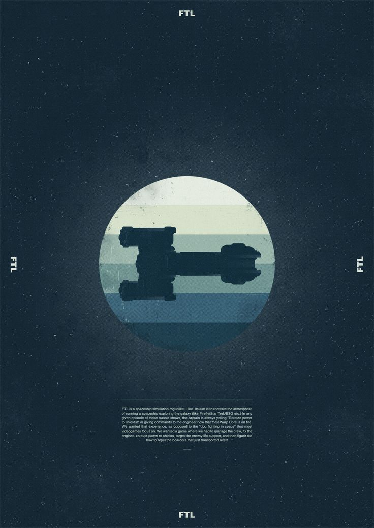 FTL: Faster Than Light Posters - Created by Adam Flynn Each poster depicts a different ship from the indie game Faster Than Light. FTL is a top-down, real time strategy video game created by indie developers Subset Games.  You can read more about the game here.