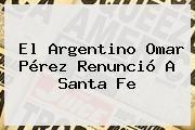http://tecnoautos.com/wp-content/uploads/imagenes/tendencias/thumbs/el-argentino-omar-perez-renuncio-a-santa-fe.jpg Omar Perez. El argentino Omar Pérez renunció a Santa Fe, Enlaces, Imágenes, Videos y Tweets - http://tecnoautos.com/actualidad/omar-perez-el-argentino-omar-perez-renuncio-a-santa-fe/