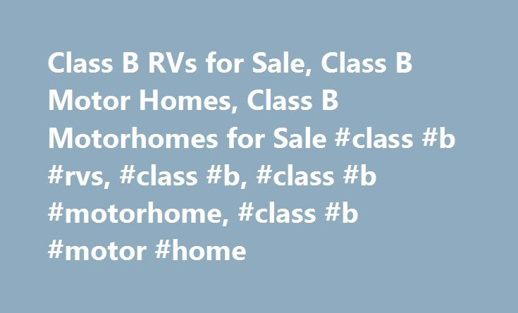 Class B RVs for Sale, Class B Motor Homes, Class B Motorhomes for Sale #class #b #rvs, #class #b, #class #b #motorhome, #class #b #motor #home http://australia.nef2.com/class-b-rvs-for-sale-class-b-motor-homes-class-b-motorhomes-for-sale-class-b-rvs-class-b-class-b-motorhome-class-b-motor-home/  # Class B Class B RVs for Sale at Motor Home Specialist, the #1 Volume Selling Motor Home Dealer in the World as well as a Class B RV dealer. If you're new to the world of RVs, or just want something…