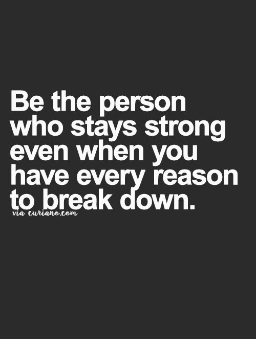 Be the person who stays strong even when you have every reason to break down