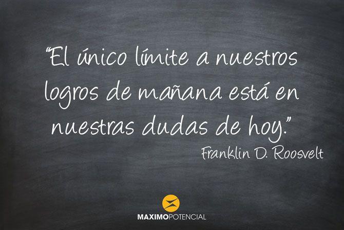 """""""El único límite a nuestros logros de mañana está en nuestras dudas de hoy."""" - Franlink D. Roosvelt www.maximopotencial.com/blog/"""