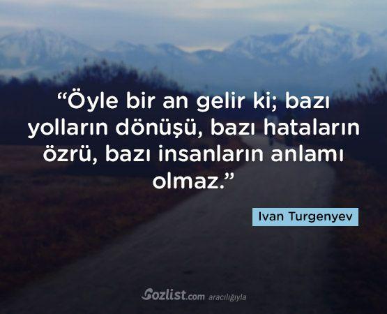 """""""Öyle bir an gelir ki;  bazı yolların dönüşü,  bazı hataların özrü,  bazı insanların anlamı olmaz."""" #ivan #turgenyev #sözleri #yazar #şair #kitap #şiir #özlü #anlamlı #sözler"""