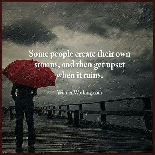 Smh, so true!   Some people create their own storms, and then get upset when it rains.