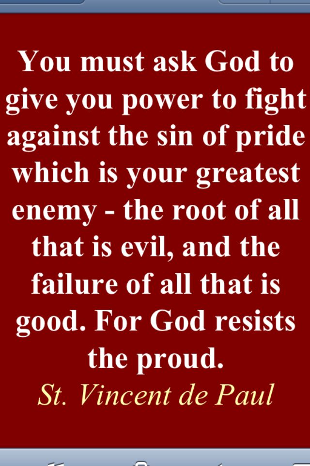 """You must ask God to give you power to fight against the sin of pride which is your greatest enemy – the root of all that is evil, and the failure of all that is good. For God resists the proud."" - St Vincent de Paul"