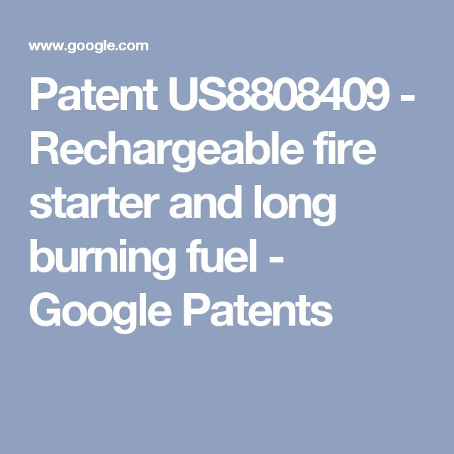 Patent US8808409 - Rechargeable fire starter and long burning fuel - Google Patents