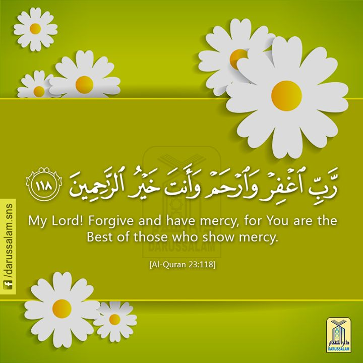 """An Invocation from the Qur'an: And say [O Muhammad (peace be upon him)]: """"My Lord! Forgive and have mercy, for You are the Best of those who show mercy."""" Qur'an Al-Muminun (The Believers) 23:118"""