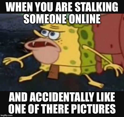 Caveman spongebob  | WHEN YOU ARE STALKING SOMEONE ONLINE AND ACCIDENTALLY LIKE ONE OF THERE PICTURES | image tagged in caveman spongebob | made w/ Imgflip meme maker