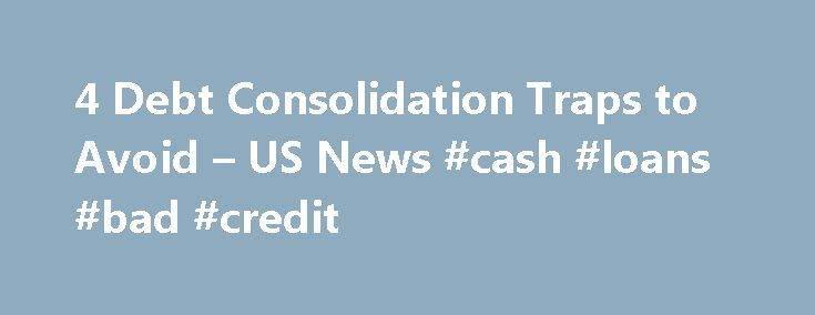 4 Debt Consolidation Traps to Avoid – US News #cash #loans #bad #credit http://loan.remmont.com/4-debt-consolidation-traps-to-avoid-us-news-cash-loans-bad-credit/  #credit card consolidation loan # 4 Debt Consolidation Traps to Avoid Drowning in high-interest credit card debt? A debt consolidation loan could help you reduce your monthly payments and pay down debt more quickly. Debt consolidation loans are like a politician during an election year—they make a lot of promises, but don't always…