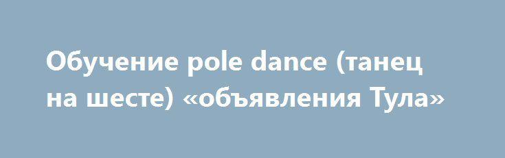 """Обучение pole dance (танец на шесте) «объявления Тула» http://www.pogruzimvse.ru/doska38/?adv_id=1174  Pole dance студия """"Шарм"""" в Туле ведет набор новичков  в группу танца на пилоне (шесте). Первое занятие всего 150 рублей.    Регулярные тренировки pole dance (пол дэнс) подарят вам:   - стройность, лёгкость и роскошные формы;   - удивительную грацию и пластику;   - превосходную растяжку;   - умение соблазнительно двигаться;   - позитивное настроение и широкую улыбку;   - восхищенное мужское…"""