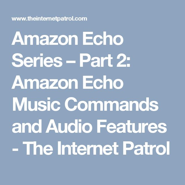 Amazon Echo Series – Part 2: Amazon Echo Music Commands and Audio Features - The Internet Patrol