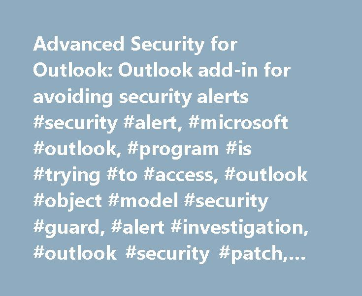 Advanced Security for Outlook: Outlook add-in for avoiding security alerts #security #alert, #microsoft #outlook, #program #is #trying #to #access, #outlook #object #model #security #guard, #alert #investigation, #outlook #security #patch, #outlook #2013 #security http://michigan.remmont.com/advanced-security-for-outlook-outlook-add-in-for-avoiding-security-alerts-security-alert-microsoft-outlook-program-is-trying-to-access-outlook-object-model-security-guard-alert-in/  # Advanced Security…