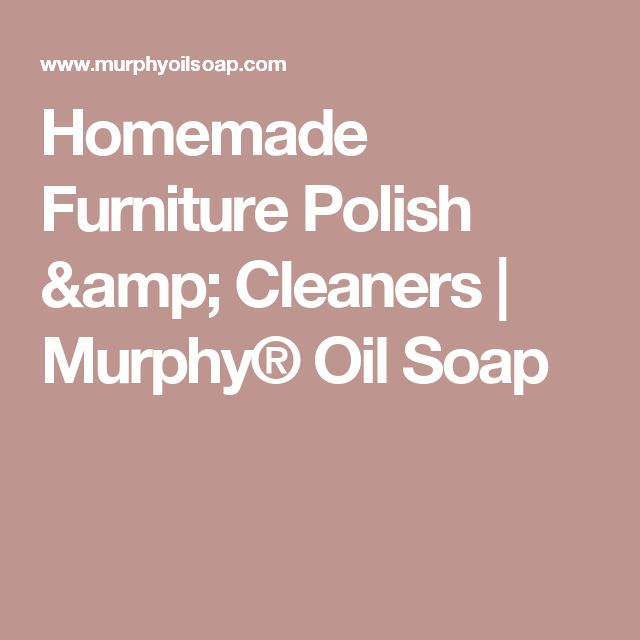 Homemade Furniture Polish & Cleaners | Murphy® Oil Soap