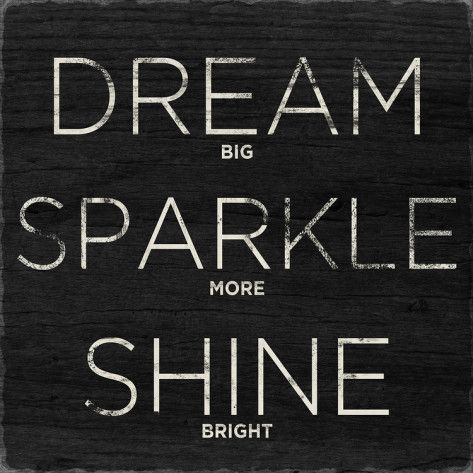 Dream, Sparkle, Shine my new life motto!!!