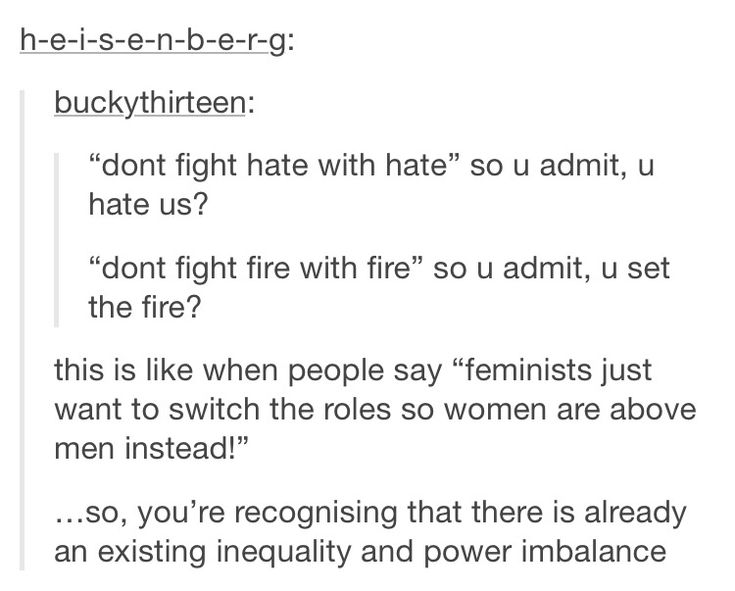 "That LAST POINT!! because that is y'all biggest argument when it comes to feminism: ""Feminism is wrong!! It should be called equality! All you're trying to do is place women above men!"" In order for that to happen, it would mean that you already recognize there's an imbalance in power (men above women). Where's that equality you were talking about, hypocrite?~"